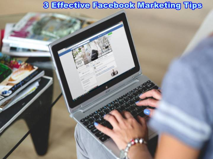 3 Effective Facebook Marketing Tips that You Can Use to Promote Your Business Online